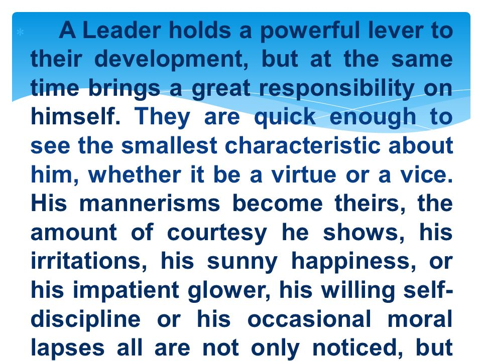 A Leader holds a powerful lever to their development, but at the same time brings a great responsibility on himself. They are quick enough to see the smallest characteristic about him, whether it be a virtue or a vice. His mannerisms become theirs, the amount of courtesy he shows, his irritations, his sunny happiness, or his impatient glower, his willing self-discipline or his occasional moral lapses all are not only noticed, but adopted by his followers.