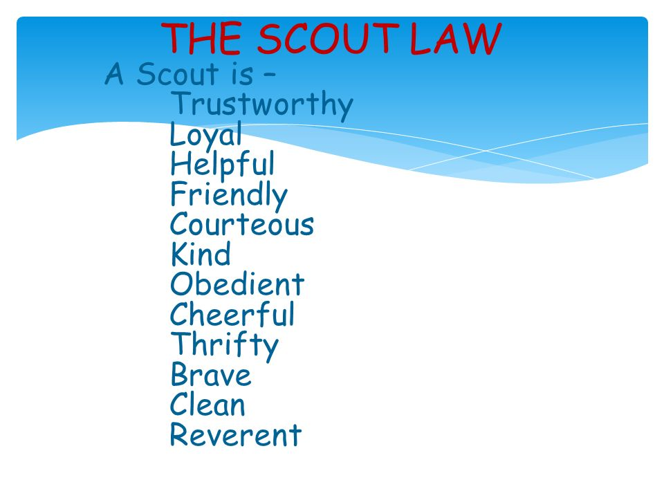 THE SCOUT LAW A Scout is – Trustworthy Loyal Helpful Friendly Courteous Kind Obedient Cheerful Thrifty Brave Clean Reverent