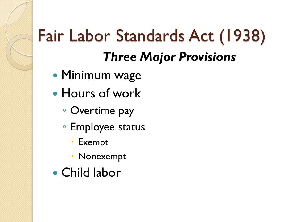 what is the fair labor standards The fair labor standards act of 1938 29 usc § 203 (abbreviated as flsa) is a united states labor law that creates the right to a minimum wage, and time-and-a-half overtime pay when people work over forty hours a week it also prohibited most employment of minors in oppressive child labor it applies to employees engaged in interstate.