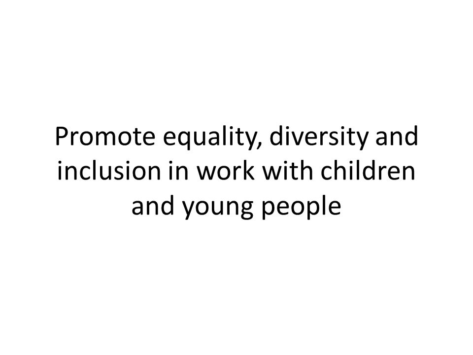 promote equality and inclusion in work Equality, diversity and inclusion in work with children and young people it requires demonstration of competence in promoting equality and diversity and supporting.
