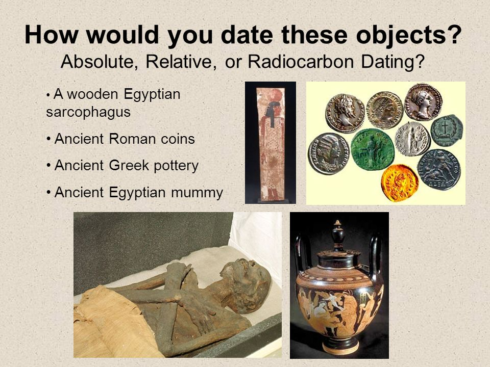 radiocarbon dating objects Radiocarbon dating has transformed our understanding of the past 50,000 years professor willard libby produced the first radiocarbon dates in 1949 and was.
