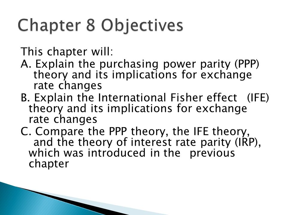 chapter 6 international parity relationships The relationship between inflation rates and the change in the spot rate is specified by the international fisher effect false purchasing power parity and the international fisher effect provide a framework for forming expectations regarding future exchange rates they most likely will not predict the future exchange rate with perfect accuracy.