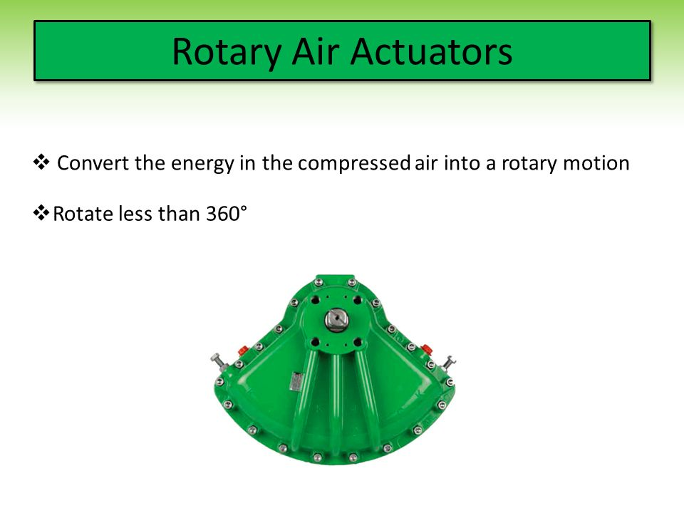 Rotary Air Actuators Convert the energy in the compressed air into a rotary motion.