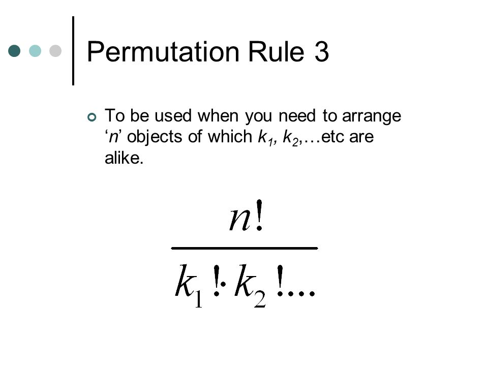 Permutation Rule 3 To be used when you need to arrange 'n' objects of which k1, k2,…etc are alike.
