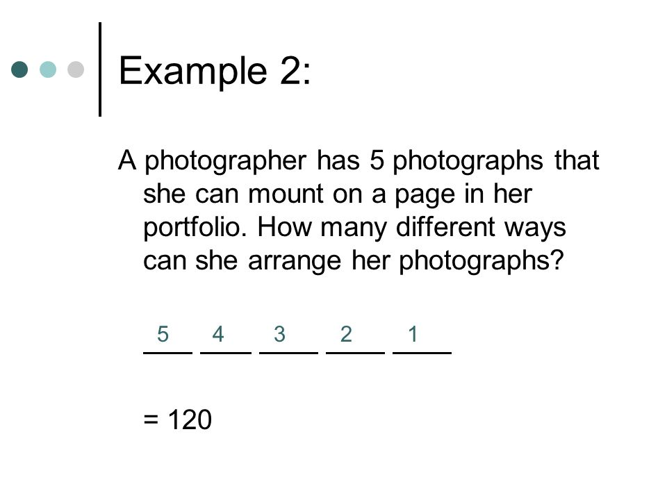 Example 2: A photographer has 5 photographs that she can mount on a page in her portfolio. How many different ways can she arrange her photographs