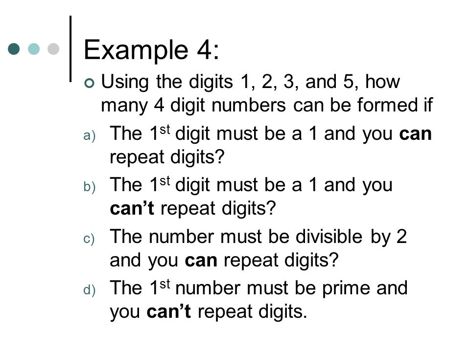 Example 4: Using the digits 1, 2, 3, and 5, how many 4 digit numbers can be formed if. The 1st digit must be a 1 and you can repeat digits