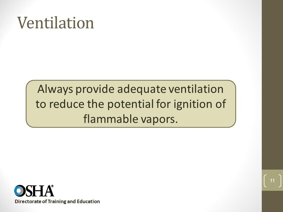 Ventilation Always provide adequate ventilation to reduce the potential for ignition of flammable vapors.