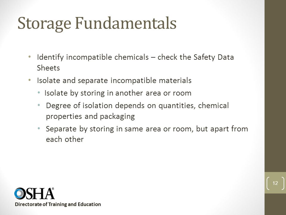 Storage Fundamentals Identify incompatible chemicals – check the Safety Data Sheets. Isolate and separate incompatible materials.