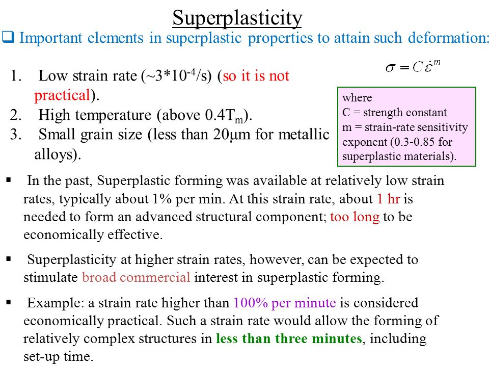 Superplasticity Important elements in superplastic properties to attain such deformation: Low strain rate (~3*10-4/s) (so it is not practical).