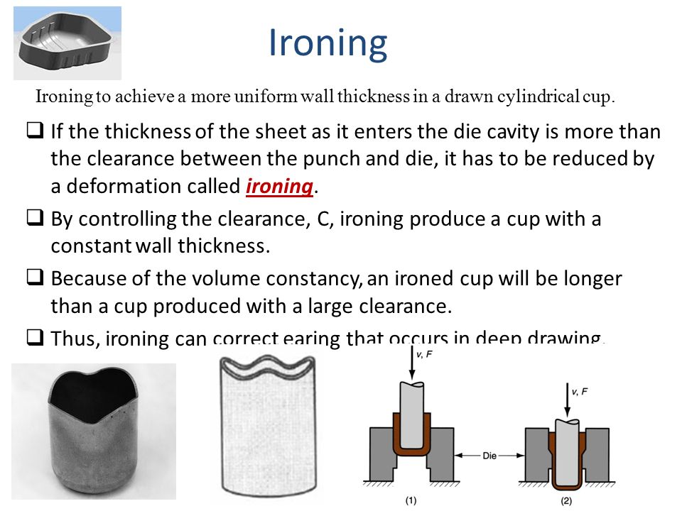 Ironing Ironing to achieve a more uniform wall thickness in a drawn cylindrical cup.