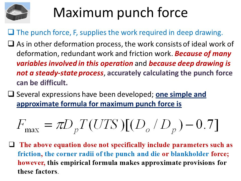 Maximum punch force The punch force, F, supplies the work required in deep drawing.