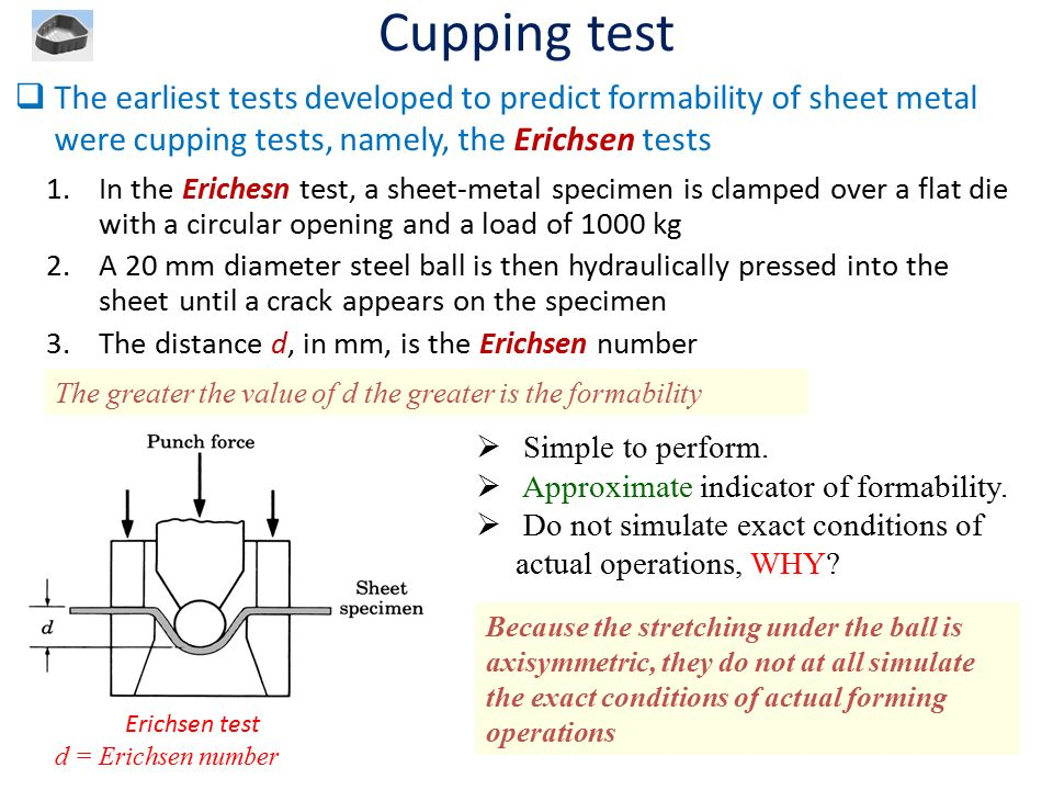 Cupping test The earliest tests developed to predict formability of sheet metal were cupping tests, namely, the Erichsen tests.