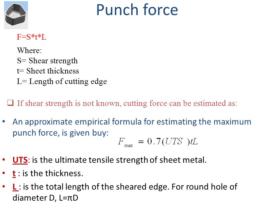 Punch force F=S*t*L. Where: S= Shear strength. t= Sheet thickness. L= Length of cutting edge.
