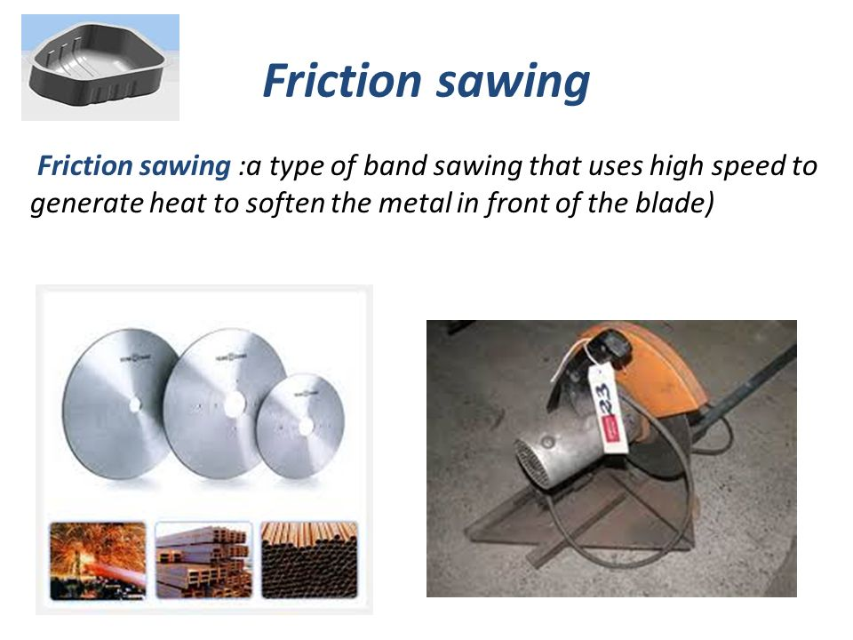 Friction sawing Friction sawing :a type of band sawing that uses high speed to generate heat to soften the metal in front of the blade)