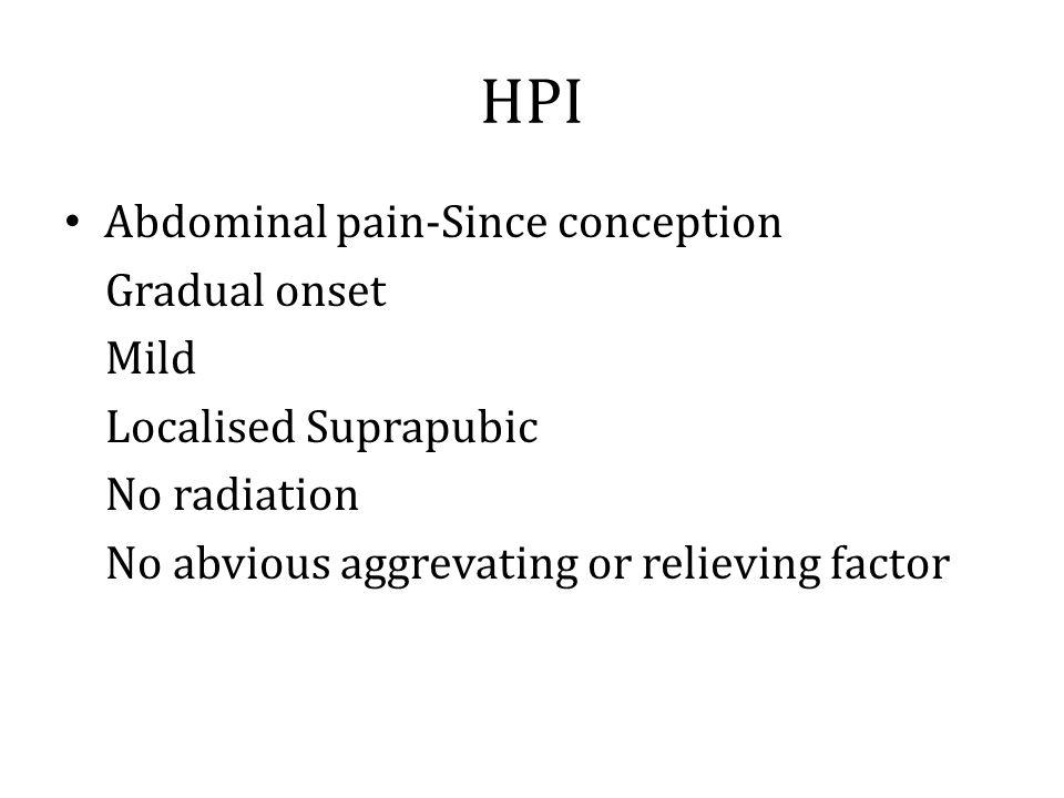HPI Abdominal pain-Since conception Gradual onset Mild
