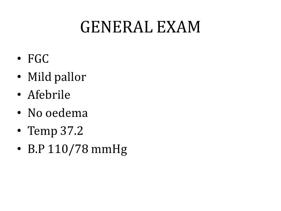 GENERAL EXAM FGC Mild pallor Afebrile No oedema Temp 37.2