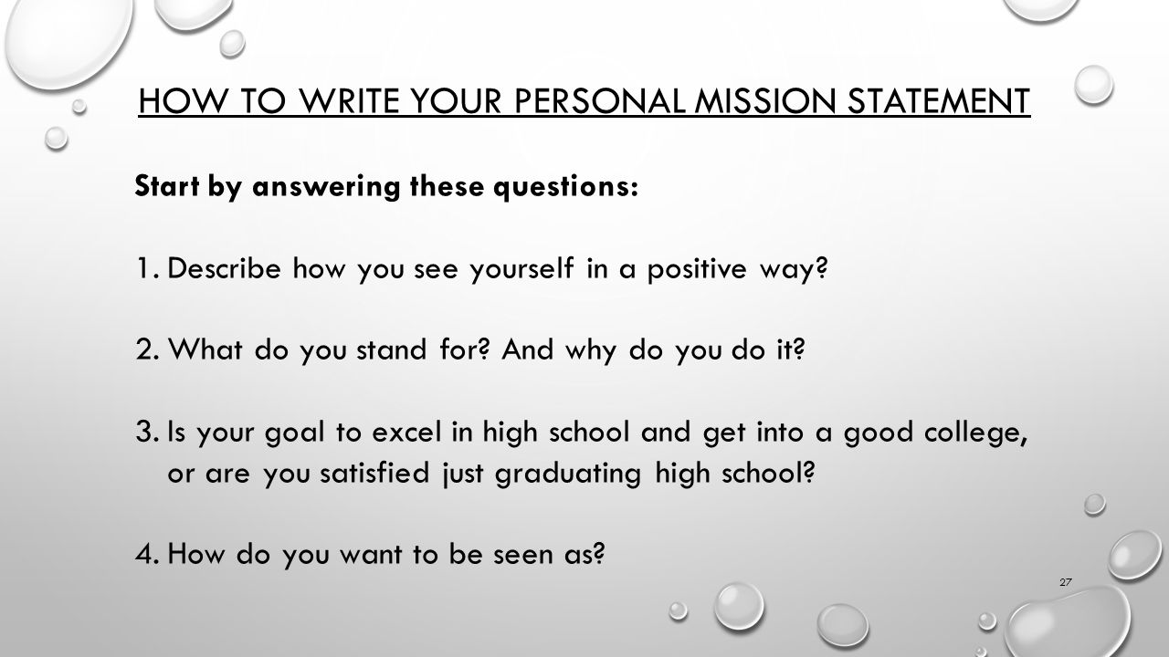 how do you write a mission statement A personal mission statement is a written-down reason for being and many believe it is the key to finding your path in life a mission statement is focused on the practice of what you need to be doing define your personal mission there are several definitions for mission in every dictionary.