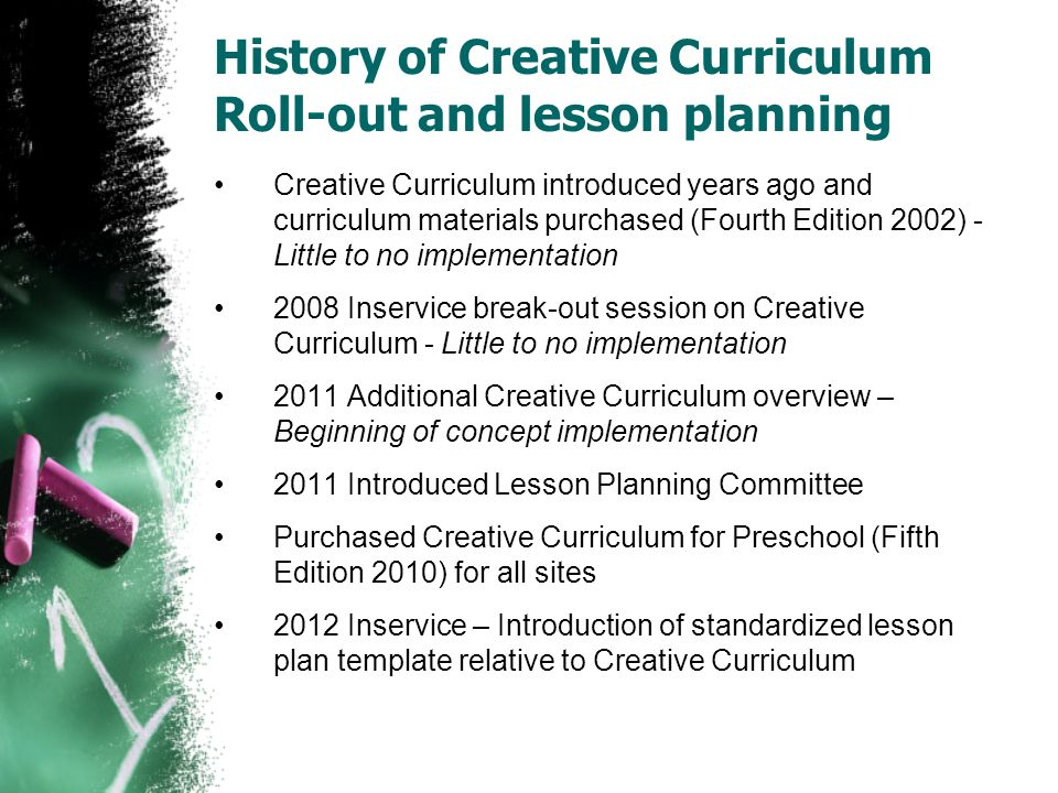 history of creative curriculum History of creative curriculum for over 30 years, teaching strategies has helped early childhood educators across the country to plan and implement content-rich, developmentally appropriate programs that support active learning and promote children's progress in all developmental areas.