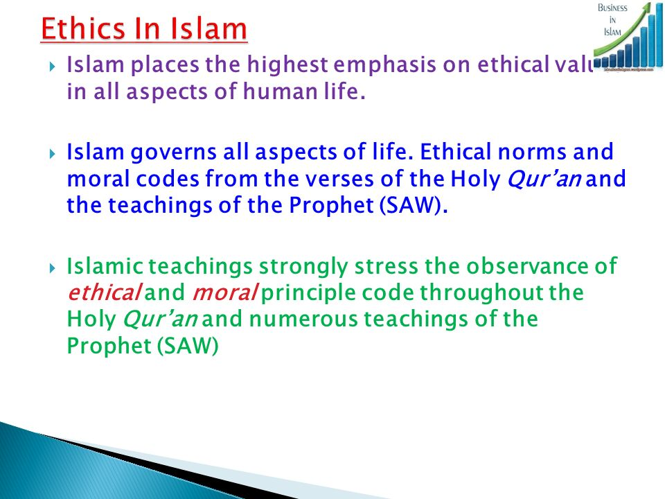 """professional value in ethics and islam Islam attaches much importance to ethics and considers it """"the envelope of the religion"""" the prophet points out to the importance of ethics in islam saying, """"i have been sent in order to complete the high ethics"""" (muwatta, husnu'l-khuluq, 8."""