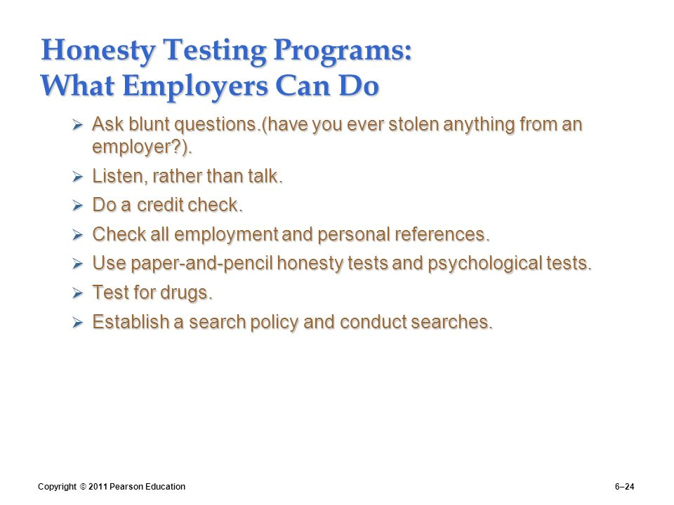testing for honesty Honesty is a very delicate topic, especially during these election times should candidates be evaluated and selected upon their degree of honesty when it comes to hiring good, dedicated and loyal employees, honesty is the most important selection criterion that you should focus on, when evaluating applicants for any type of job.
