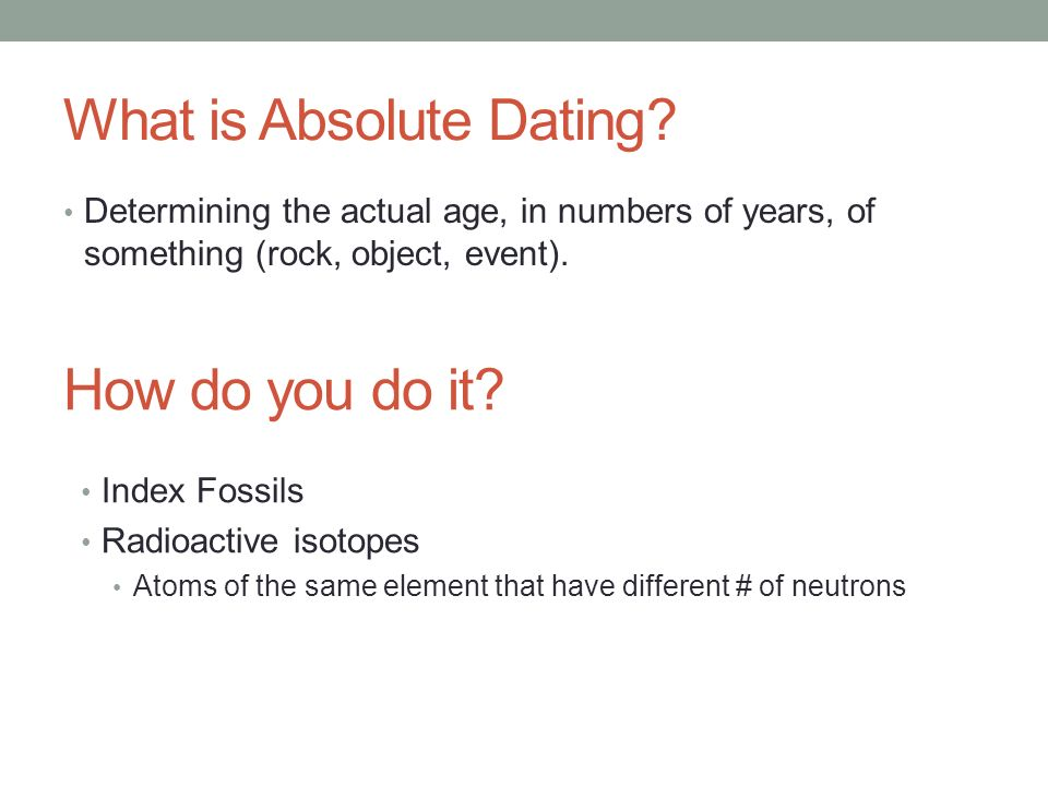 how do scientists do absolute dating By comparing fossils of different primate species, scientists can examine how  features  unlike relative dating methods, absolute dating methods provide.