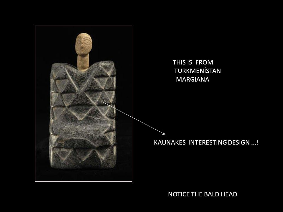 THIS IS FROM TURKMENİSTAN MARGIANA KAUNAKES INTERESTING DESIGN ...! NOTICE THE BALD HEAD