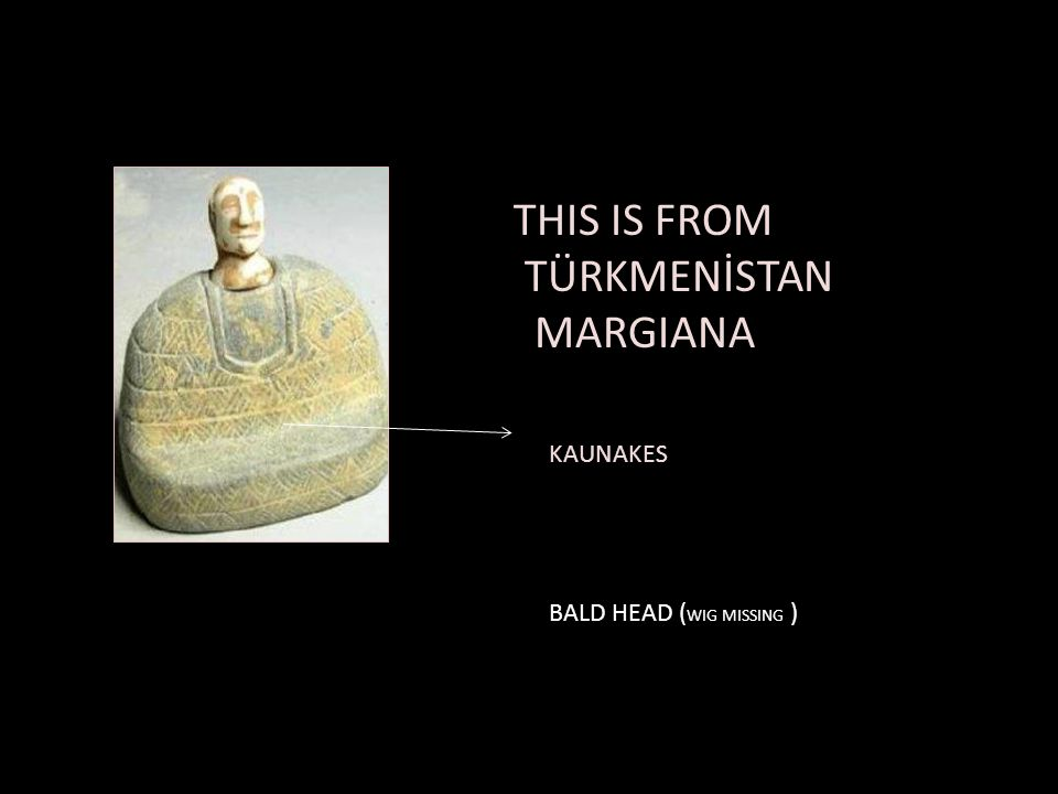 THIS IS FROM TÜRKMENİSTAN MARGIANA KAUNAKES BALD HEAD (WIG MISSING )