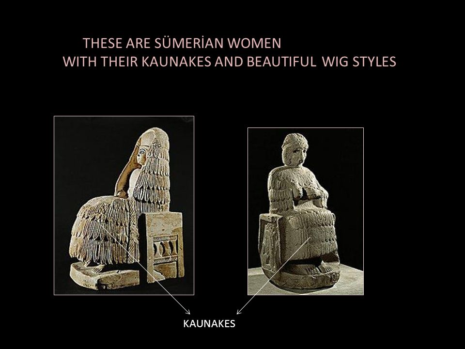 WITH THEIR KAUNAKES AND BEAUTIFUL WIG STYLES
