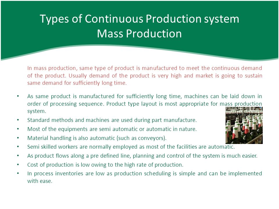batch production mass production continuous production and However, goods made using job production methods can take a long time to make compared to goods made using mass production prices of any goods produced are also likely to be a great deal higher, as skilled workers will command higher payments for their time and expertise batch production this is the method.
