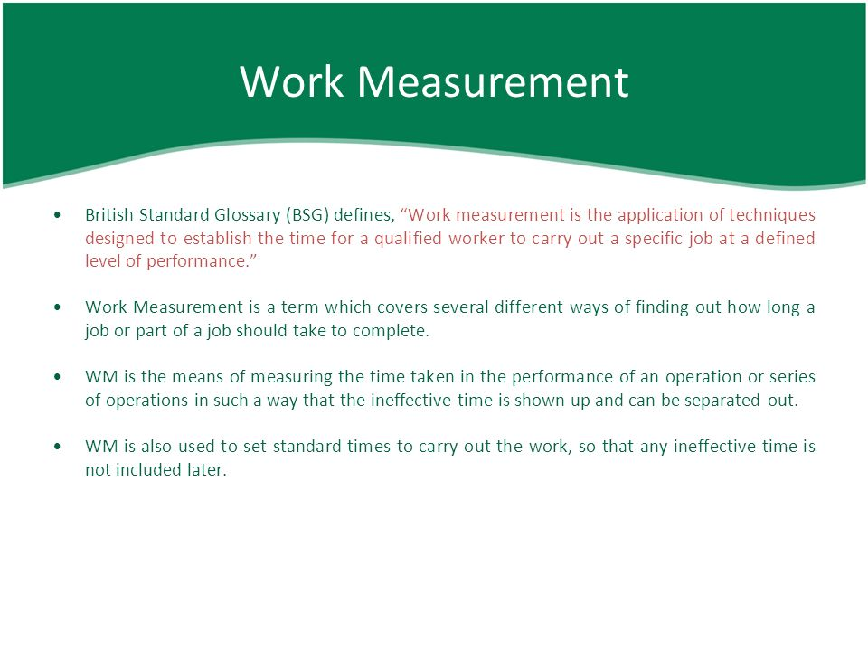 benefits of work measurement Work measurement techniques are listed below: historical data method - it uses the past performance data to set performance standards time study - it uses stop watch and is best suited for short-cycle repetitive jobs.