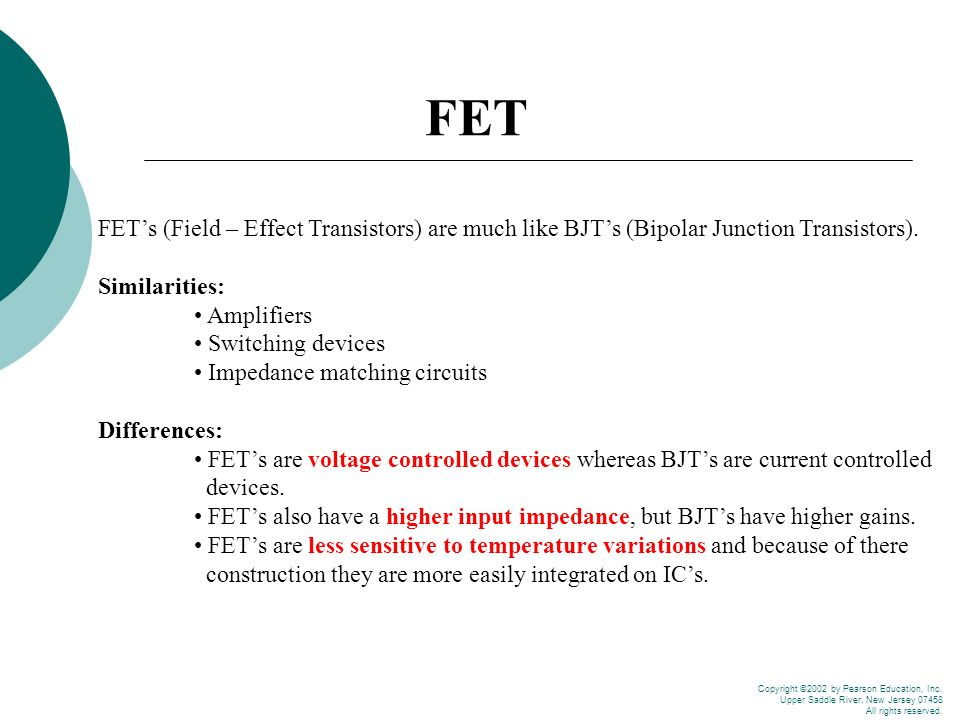FET FET's (Field – Effect Transistors) are much like BJT's (Bipolar  Junction Transistors)  Similarities: • Amplifiers • Switching devices •  Impedance matching