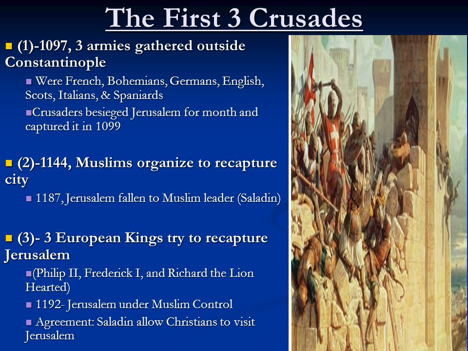 The First 3 Crusades (1)-1097, 3 armies gathered outside Constantinople. Were French, Bohemians, Germans, English, Scots, Italians, & Spaniards.