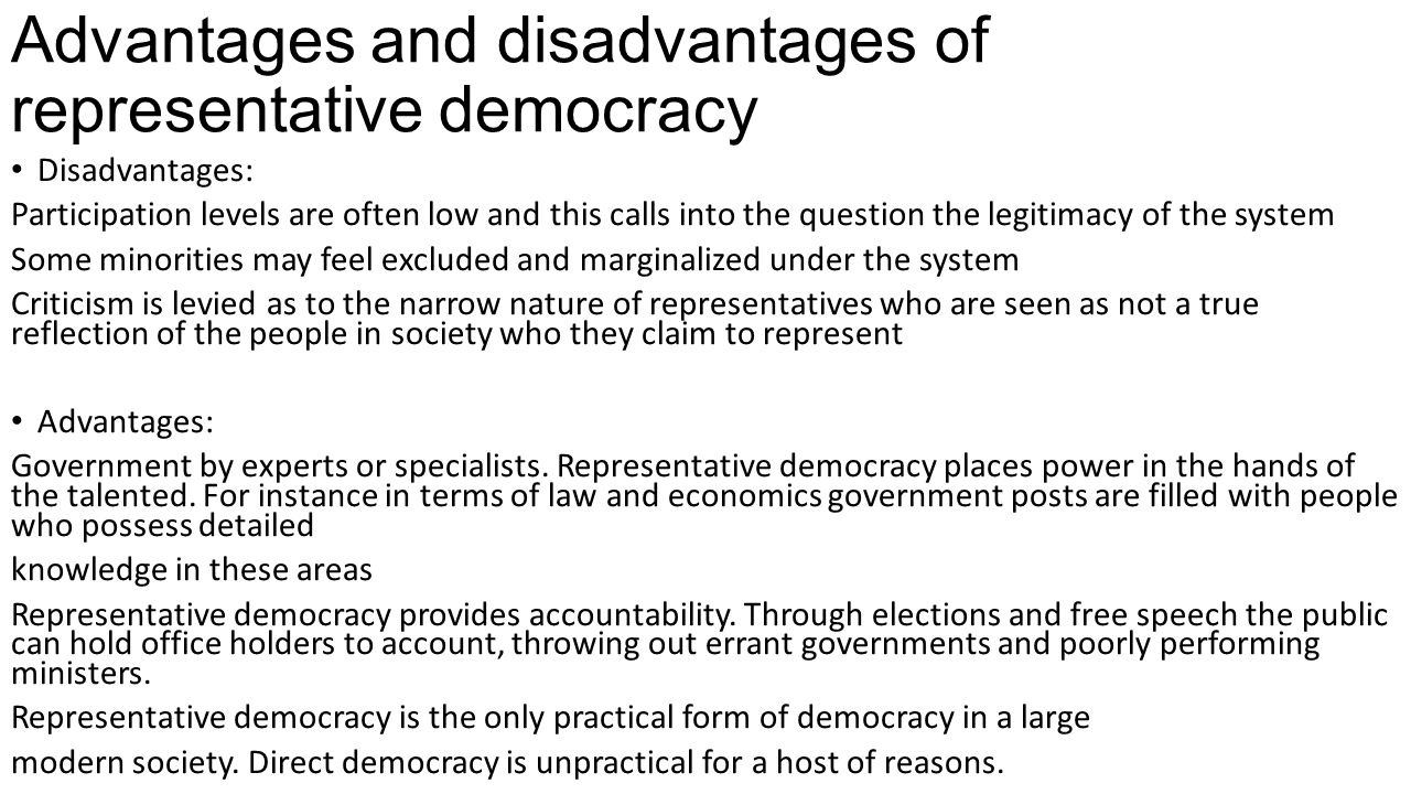 the advantages and disadvantages of democracy politics essay The primary disadvantages of democracy are a general lack of accountability, the prospect of personal interest becoming the predominant factor in decisions, and negative financial implications a democracy lays the power to make decisions in the hands of the majority this, ironically, places an.
