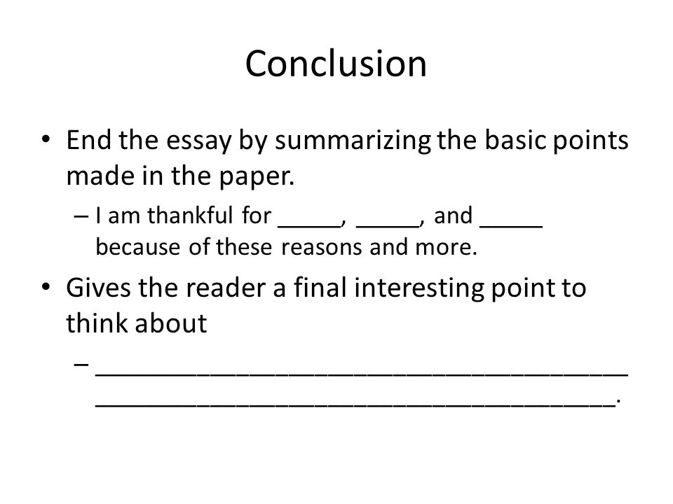 Conclusion End the essay by summarizing the basic points made in the paper.