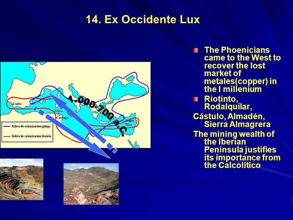 14. Ex Occidente Lux The Phoenicians came to the West to recover the lost market of metales(copper) in the I millenium.