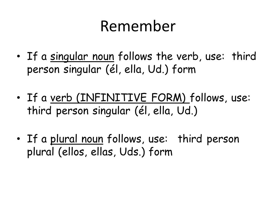 Remember If a singular noun follows the verb, use: third person singular (él, ella, Ud.) form.
