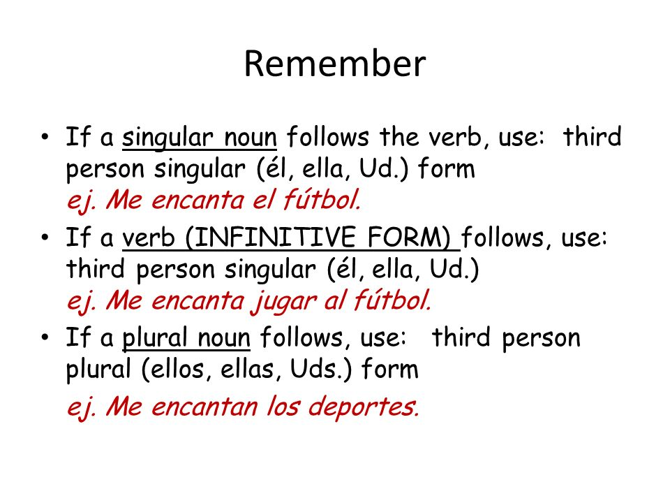 Remember If a singular noun follows the verb, use: third person singular (él, ella, Ud.) form ej. Me encanta el fútbol.