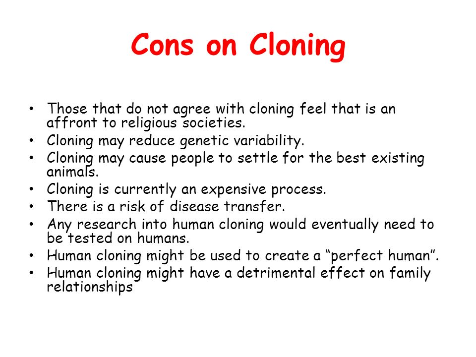cons of cloning List of cons of cloning animals 1 it cannot bring back a beloved pet's personality although your precious dog or cat has been brought to life, there is no guarantee that it will have the.