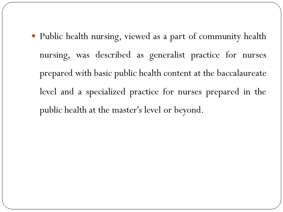 Public health nursing, viewed as a part of community health nursing, was described as generalist practice for nurses prepared with basic public health content at the baccalaureate level and a specialized practice for nurses prepared in the public health at the master s level or beyond.