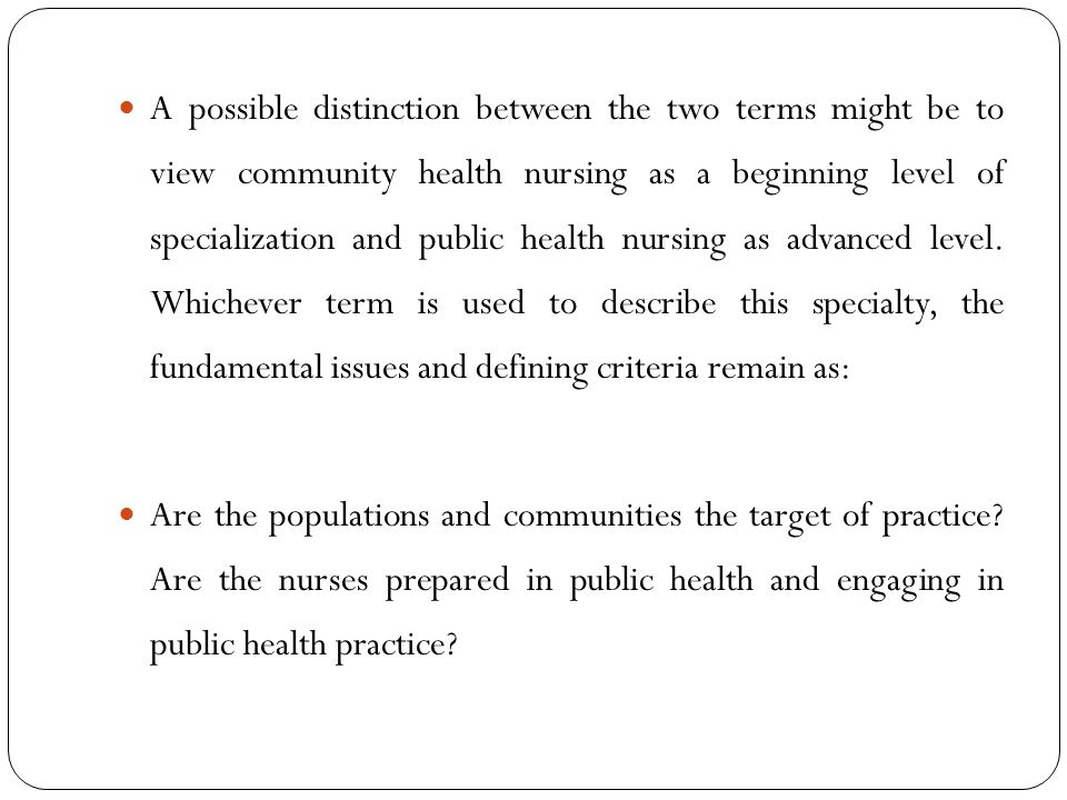 A possible distinction between the two terms might be to view community health nursing as a beginning level of specialization and public health nursing as advanced level. Whichever term is used to describe this specialty, the fundamental issues and defining criteria remain as: