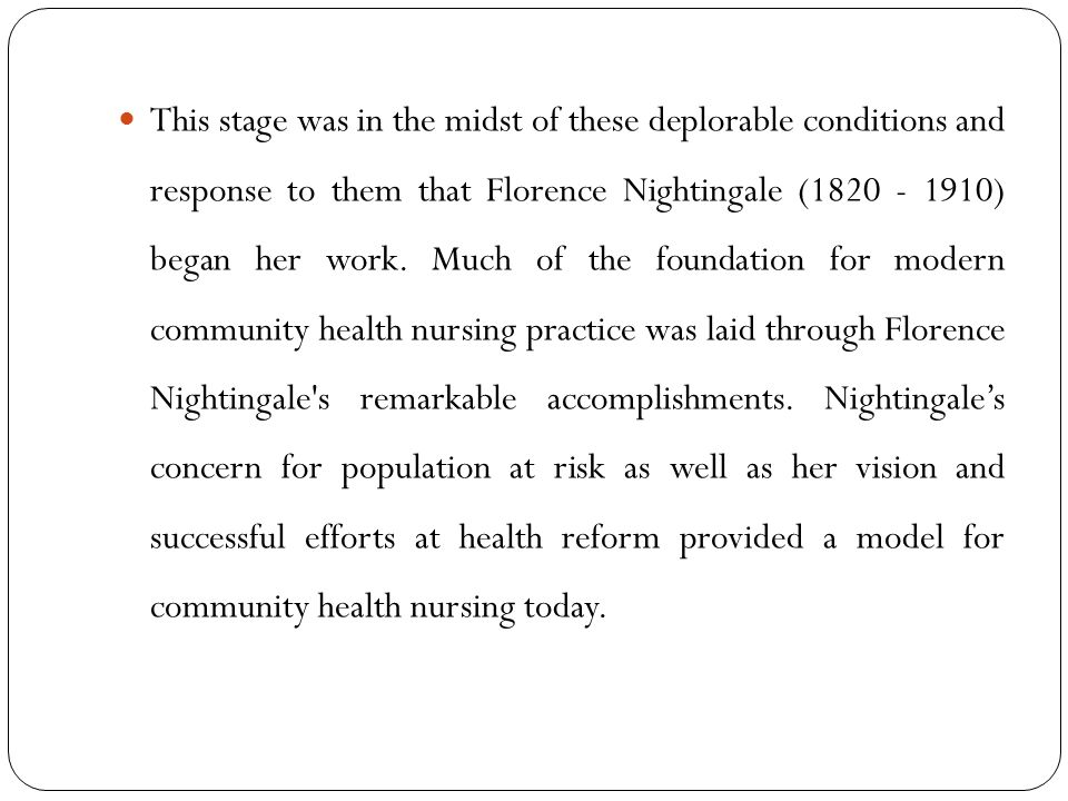 This stage was in the midst of these deplorable conditions and response to them that Florence Nightingale (1820 - 1910) began her work.