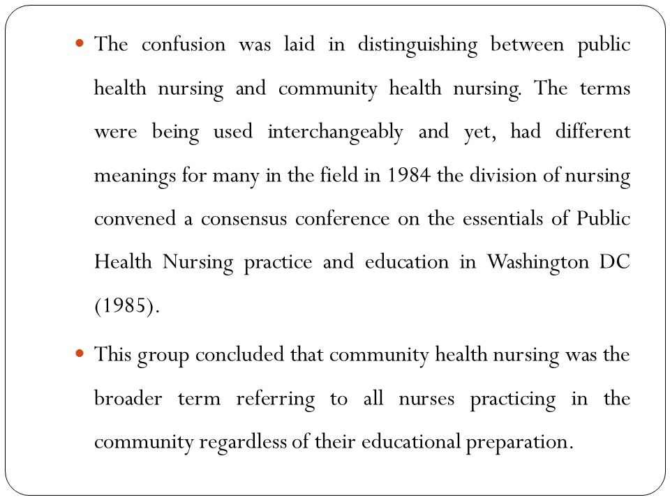 The confusion was laid in distinguishing between public health nursing and community health nursing. The terms were being used interchangeably and yet, had different meanings for many in the field in 1984 the division of nursing convened a consensus conference on the essentials of Public Health Nursing practice and education in Washington DC (1985).