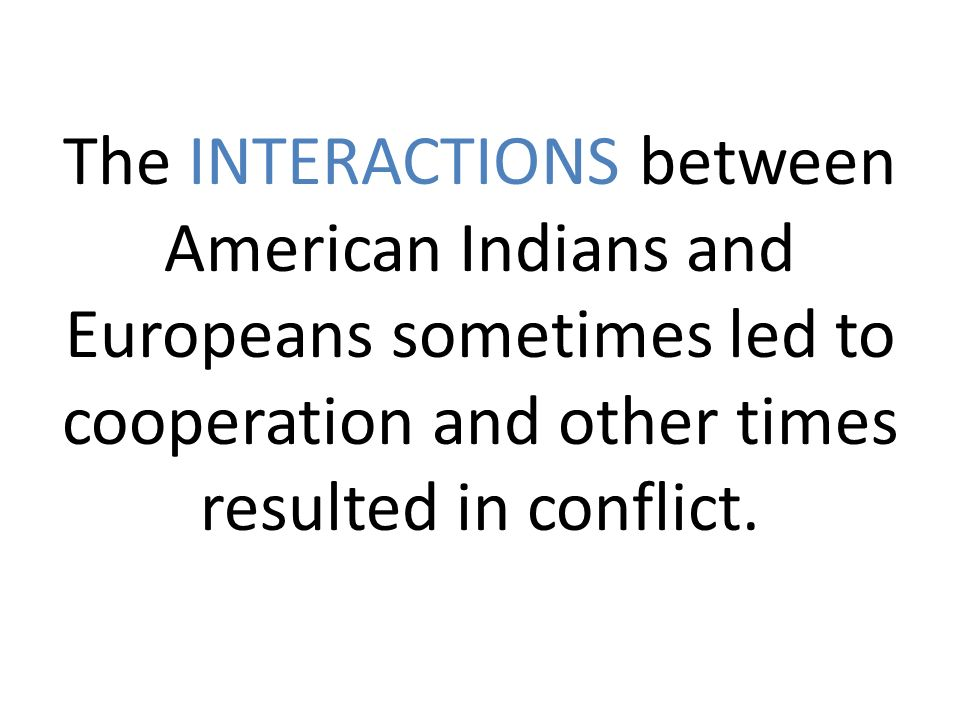 account of the interactions between the indians and the american settlers Though these interactions between first english settlers and the native americans altered both group's cultures and daily lives, the english found themselves facing a relationship with the native americans that had not been expected.