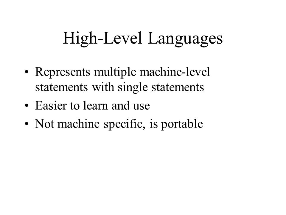 High-Level Languages Represents multiple machine-level statements with single statements. Easier to learn and use.