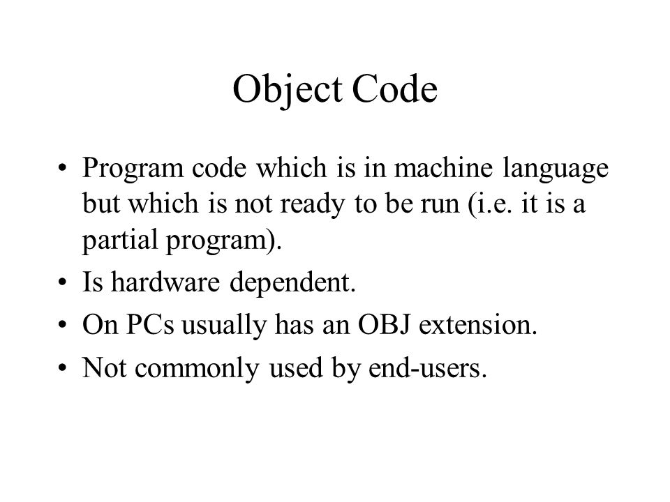 Object Code Program code which is in machine language but which is not ready to be run (i.e. it is a partial program).