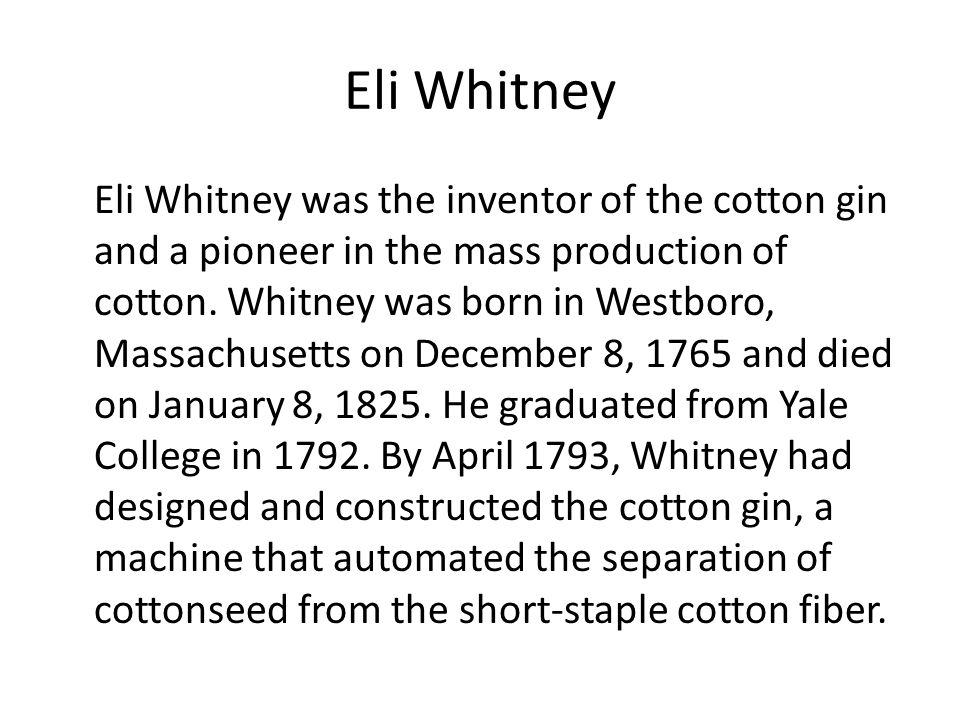 a history of eli whitneys invention of cotton gin Eli whitney's invention of the cotton gin helped lead to the civil war by making it possible to produce more cotton, thus increasing the profitability of huge cotton plantations in the south these large plantations needed large numbers of workers in order to operate.
