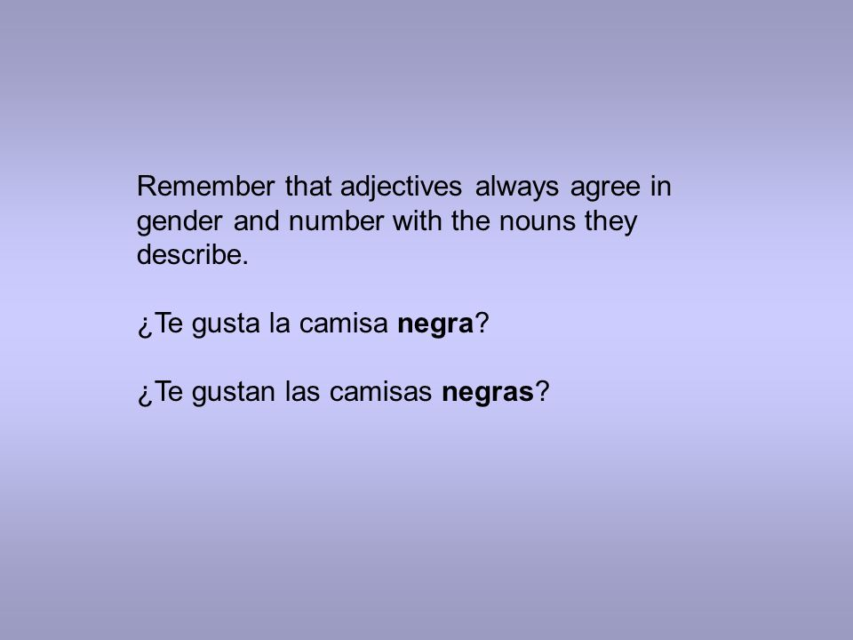 Remember that adjectives always agree in gender and number with the nouns they describe.