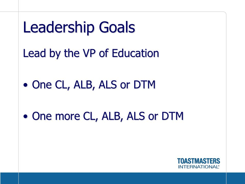 Leadership Goals Lead by the VP of Education One CL, ALB, ALS or DTM