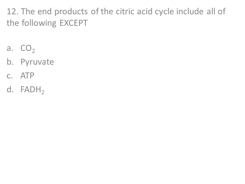 12. The end products of the citric acid cycle include all of the following EXCEPT
