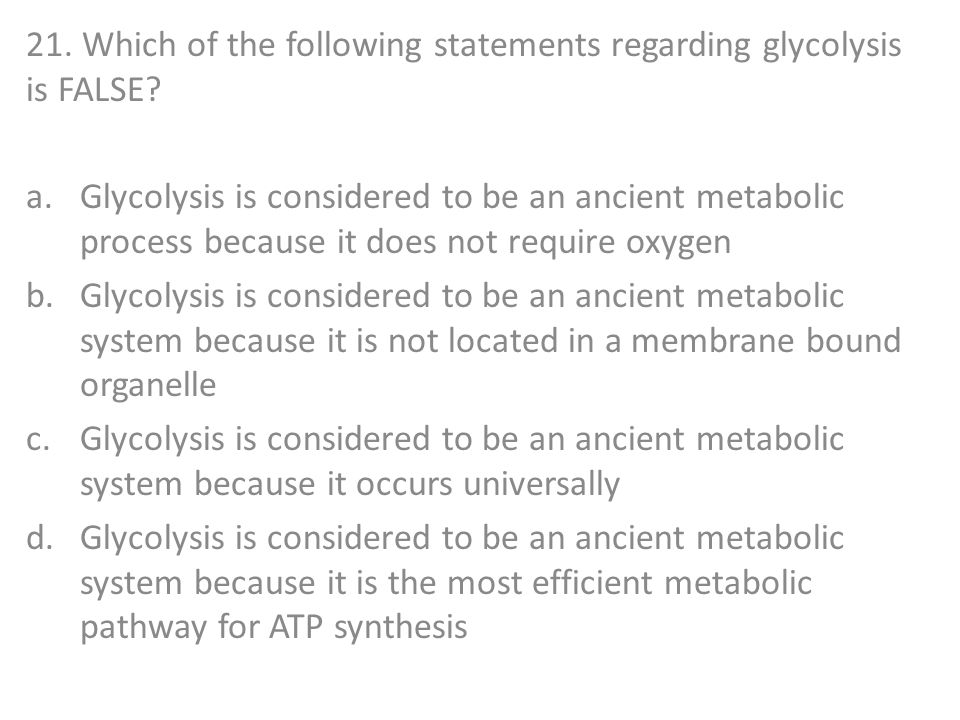 21. Which of the following statements regarding glycolysis is FALSE